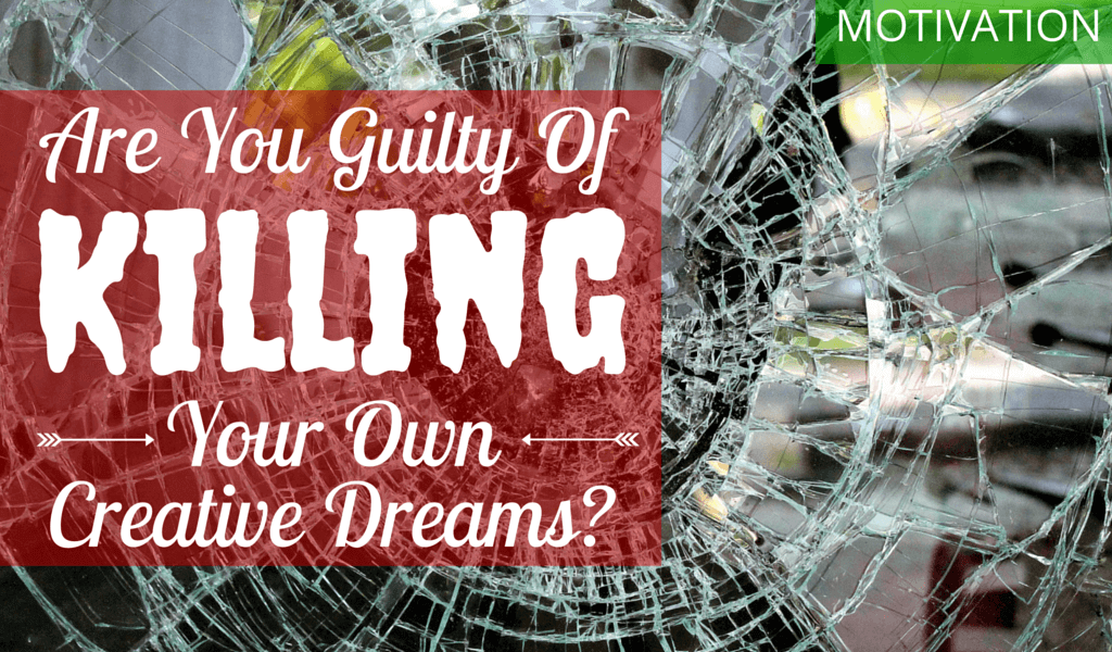 Are you Guilty of Killing Your Own Creative Dreams? 4 BLOG Are you guilty of killing your own creative dreams