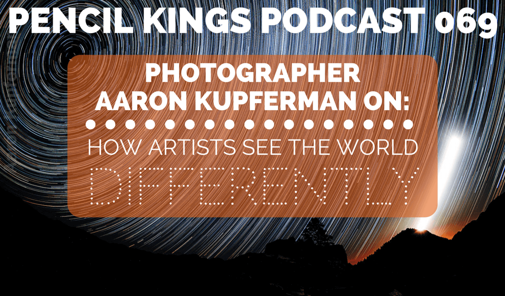 PK 069: Aaron Kupferman on How Artists See the World Differently 2 069 PENCIL KINGS PODCAST 069